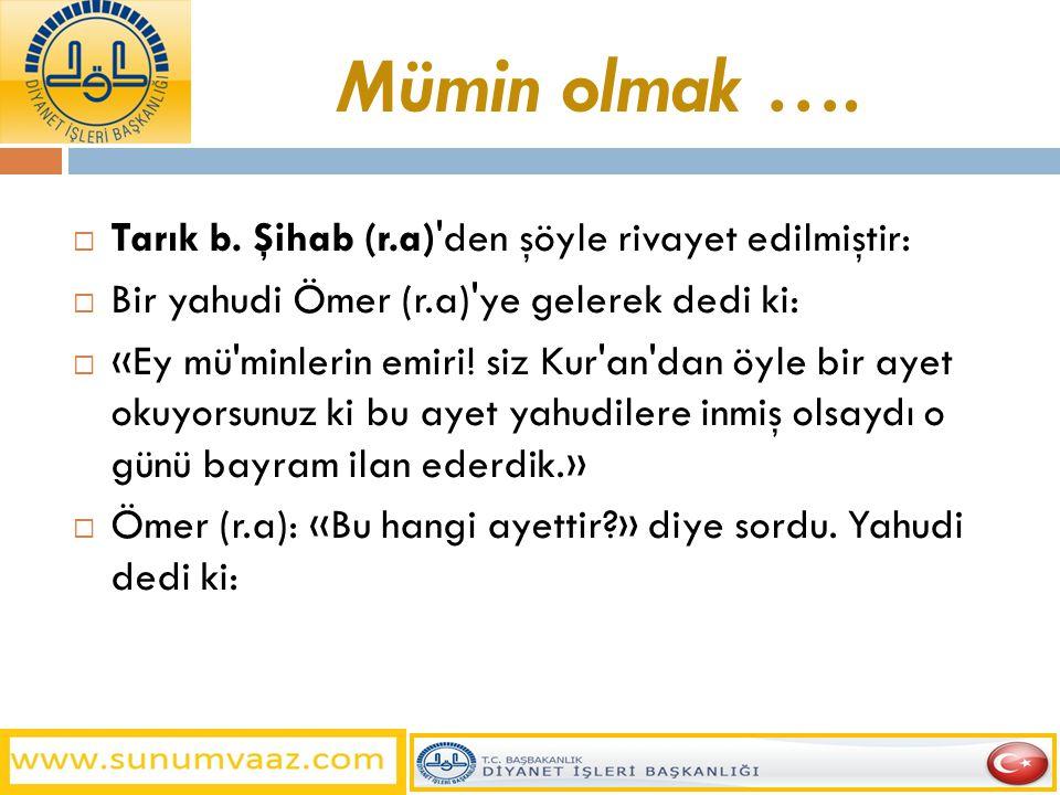 Mümin olmak ….  Tarık b. Şihab (r.a)'den şöyle rivayet edilmiştir:  Bir yahudi Ömer (r.a)'ye gelerek dedi ki:  «Ey mü'minlerin emiri! siz Kur'an'da