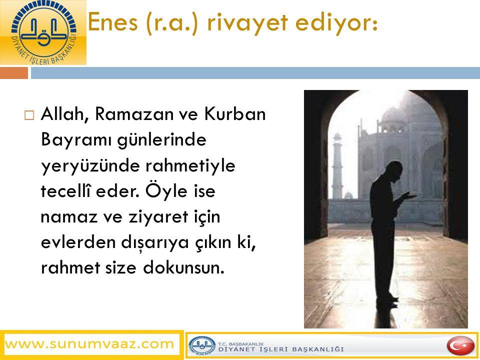 Enes (r.a.) rivayet ediyor:  Allah, Ramazan ve Kurban Bayramı günlerinde yeryüzünde rahmetiyle tecellî eder. Öyle ise namaz ve ziyaret için evlerden