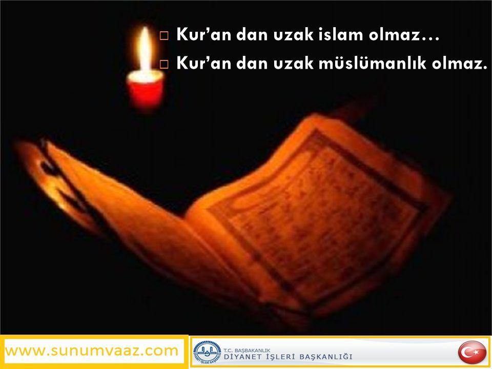  Kur'an dan uzak islam olmaz…  Kur'an dan uzak müslümanlık olmaz.