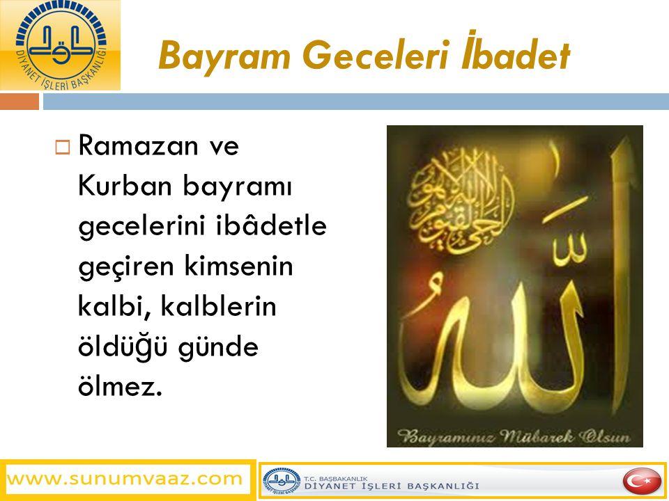 Bayram Geceleri İ badet  Ramazan ve Kurban bayramı gecelerini ibâdetle geçiren kimsenin kalbi, kalblerin öldü ğ ü günde ölmez.