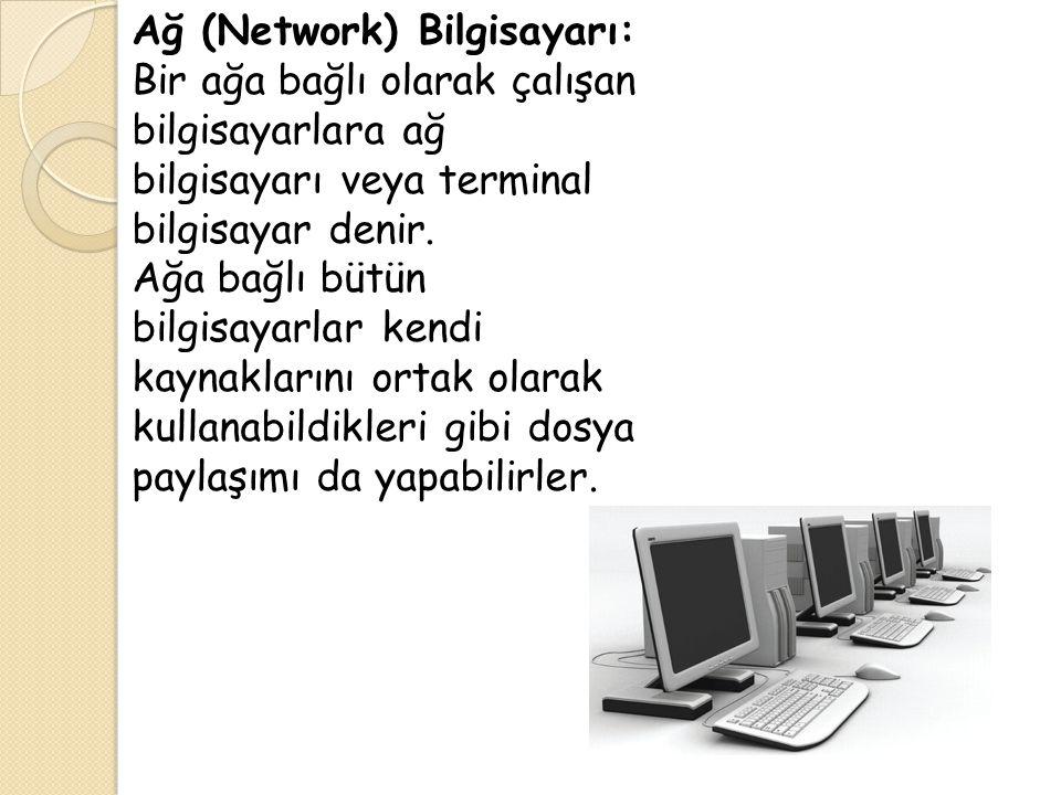 Ağ (Network) Bilgisayarı: Bir ağa bağlı olarak çalışan bilgisayarlara ağ bilgisayarı veya terminal bilgisayar denir.