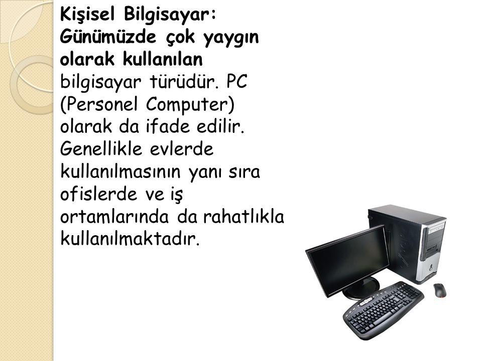 Kişisel Bilgisayar: Günümüzde çok yaygın olarak kullanılan bilgisayar türüdür.