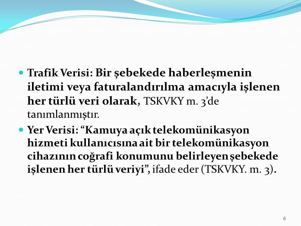 Trafik Verisi: Bir şebekede haberleşmenin iletimi veya faturalandırılma amacıyla işlenen her türlü veri olarak, TSKVKY m. 3'de tanımlanmıştır. Yer Ver