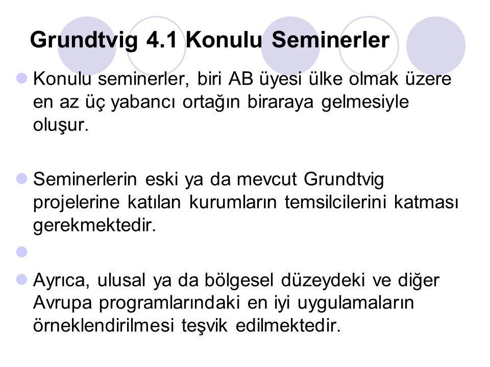 Grundtvig 4.1 Konulu Seminerler Konulu seminerler, biri AB üyesi ülke olmak üzere en az üç yabancı ortağın biraraya gelmesiyle oluşur. Seminerlerin es