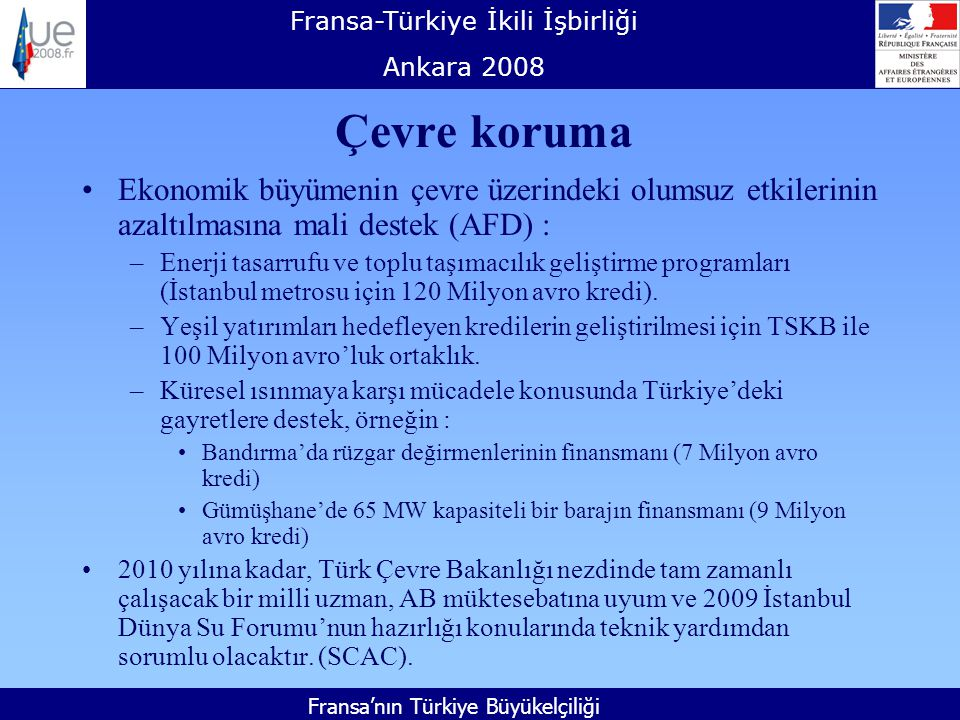 Fransa-Türkiye İkili İşbirliği Ankara 2008 Fransa'nın Türkiye Büyükelçiliği Çevre koruma Ekonomik büyümenin çevre üzerindeki olumsuz etkilerinin azaltılmasına mali destek (AFD) : –Enerji tasarrufu ve toplu taşımacılık geliştirme programları (İstanbul metrosu için 120 Milyon avro kredi).