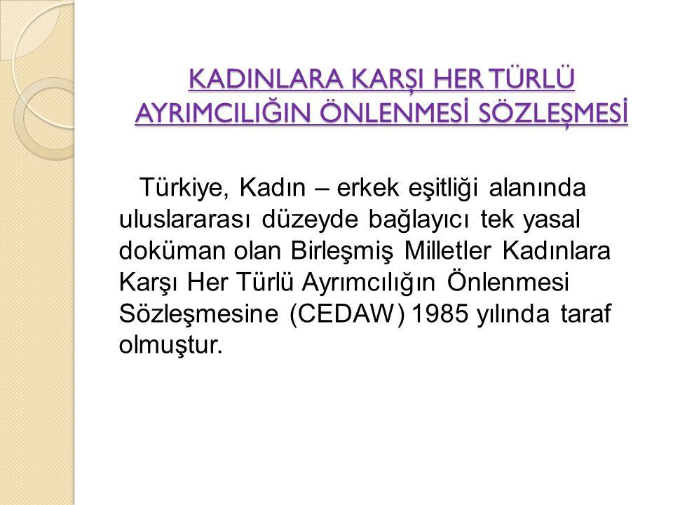 KADINLARA KARŞI HER TÜRLÜ AYRIMCILI Ğ IN ÖNLENMES İ SÖZLEŞMES İ Türkiye, Kadın – erkek eşitliği alanında uluslararası düzeyde bağlayıcı tek yasal dokü