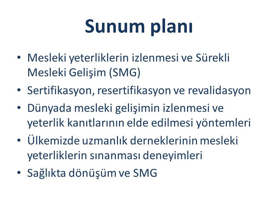 Sunum planı Mesleki yeterliklerin izlenmesi ve Sürekli Mesleki Gelişim (SMG) Sertifikasyon, resertifikasyon ve revalidasyon Dünyada mesleki gelişimin izlenmesi ve yeterlik kanıtlarının elde edilmesi yöntemleri Ülkemizde uzmanlık derneklerinin mesleki yeterliklerin sınanması deneyimleri Sağlıkta dönüşüm ve SMG