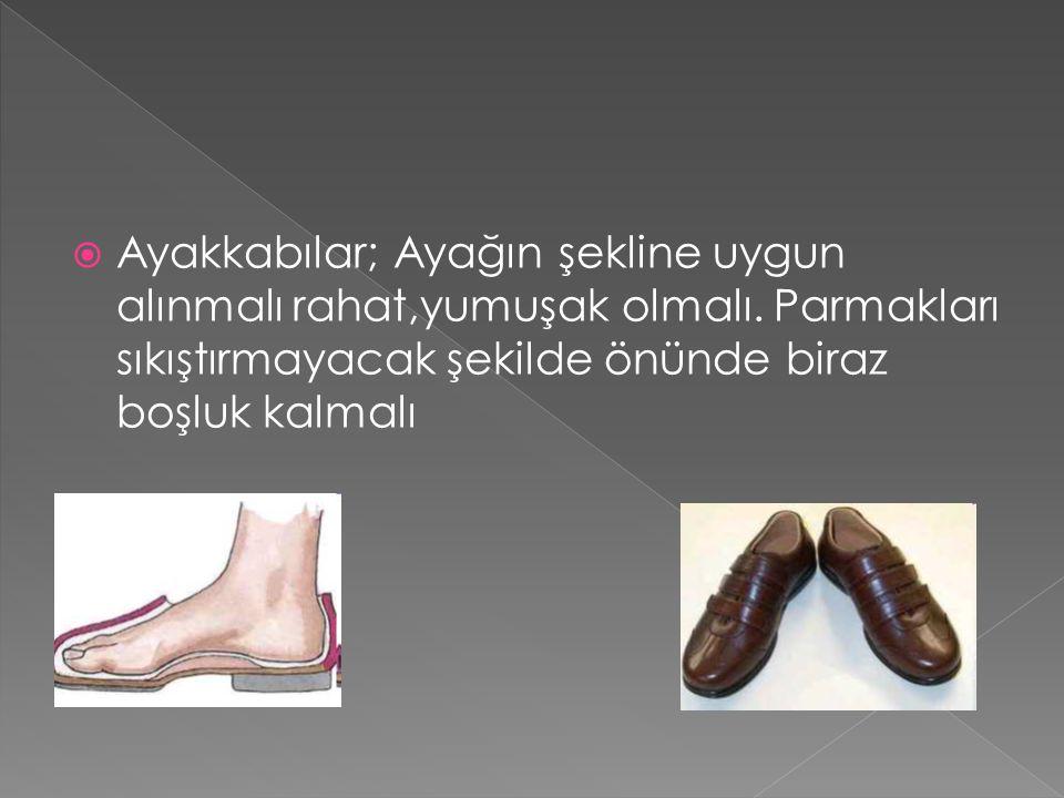  Ayakkabılar; Ayağın şekline uygun alınmalı rahat,yumuşak olmalı. Parmakları sıkıştırmayacak şekilde önünde biraz boşluk kalmalı