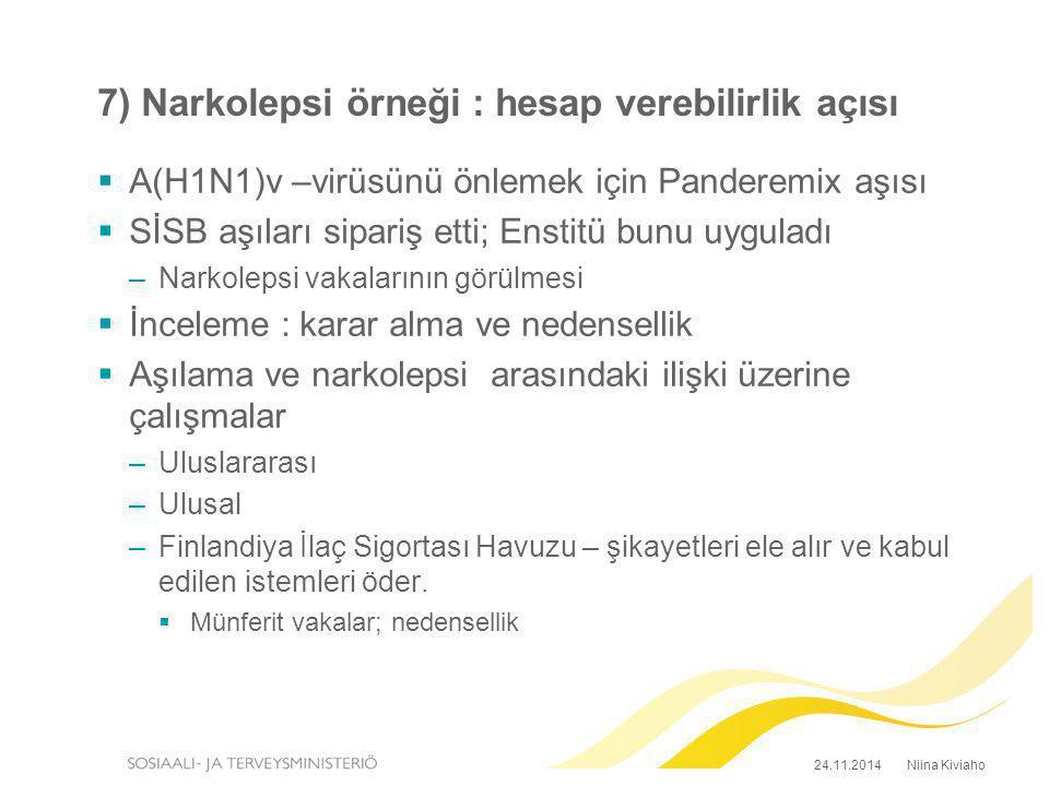 7) Narkolepsi örneği : hesap verebilirlik açısı  A(H1N1)v –virüsünü önlemek için Panderemix aşısı  SİSB aşıları sipariş etti; Enstitü bunu uyguladı –Narkolepsi vakalarının görülmesi  İnceleme : karar alma ve nedensellik  Aşılama ve narkolepsi arasındaki ilişki üzerine çalışmalar –Uluslararası –Ulusal –Finlandiya İlaç Sigortası Havuzu – şikayetleri ele alır ve kabul edilen istemleri öder.