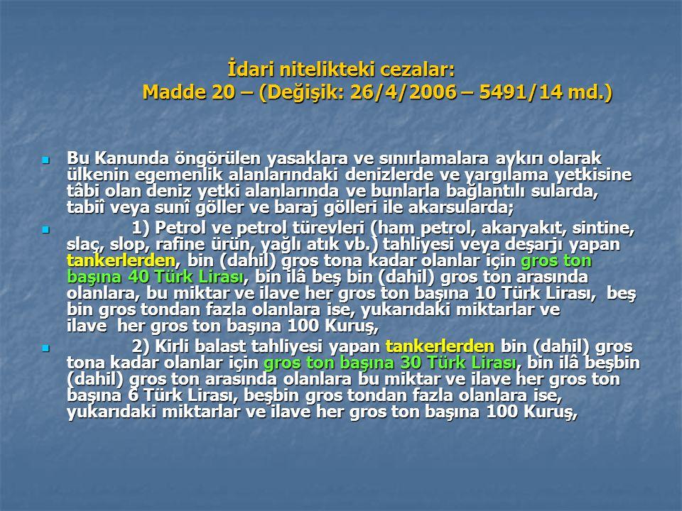 İdari nitelikteki cezalar: Madde 20 – (Değişik: 26/4/2006 – 5491/14 md.) Bu Kanunda öngörülen yasaklara ve sınırlamalara aykırı olarak ülkenin egemenlik alanlarındaki denizlerde ve yargılama yetkisine tâbi olan deniz yetki alanlarında ve bunlarla bağlantılı sularda, tabiî veya sunî göller ve baraj gölleri ile akarsularda; Bu Kanunda öngörülen yasaklara ve sınırlamalara aykırı olarak ülkenin egemenlik alanlarındaki denizlerde ve yargılama yetkisine tâbi olan deniz yetki alanlarında ve bunlarla bağlantılı sularda, tabiî veya sunî göller ve baraj gölleri ile akarsularda; 1) Petrol ve petrol türevleri (ham petrol, akaryakıt, sintine, slaç, slop, rafine ürün, yağlı atık vb.) tahliyesi veya deşarjı yapan tankerlerden, bin (dahil) gros tona kadar olanlar için gros ton başına 40 Türk Lirası, bin ilâ beş bin (dahil) gros ton arasında olanlara, bu miktar ve ilave her gros ton başına 10 Türk Lirası, beş bin gros tondan fazla olanlara ise, yukarıdaki miktarlar ve ilave her gros ton başına 100 Kuruş, 1) Petrol ve petrol türevleri (ham petrol, akaryakıt, sintine, slaç, slop, rafine ürün, yağlı atık vb.) tahliyesi veya deşarjı yapan tankerlerden, bin (dahil) gros tona kadar olanlar için gros ton başına 40 Türk Lirası, bin ilâ beş bin (dahil) gros ton arasında olanlara, bu miktar ve ilave her gros ton başına 10 Türk Lirası, beş bin gros tondan fazla olanlara ise, yukarıdaki miktarlar ve ilave her gros ton başına 100 Kuruş, 2) Kirli balast tahliyesi yapan tankerlerden bin (dahil) gros tona kadar olanlar için gros ton başına 30 Türk Lirası, bin ilâ beşbin (dahil) gros ton arasında olanlara bu miktar ve ilave her gros ton başına 6 Türk Lirası, beşbin gros tondan fazla olanlara ise, yukarıdaki miktarlar ve ilave her gros ton başına 100 Kuruş, 2) Kirli balast tahliyesi yapan tankerlerden bin (dahil) gros tona kadar olanlar için gros ton başına 30 Türk Lirası, bin ilâ beşbin (dahil) gros ton arasında olanlara bu miktar ve ilave her gros ton başına 6 Türk Lirası, beşbin gros tondan fazla 