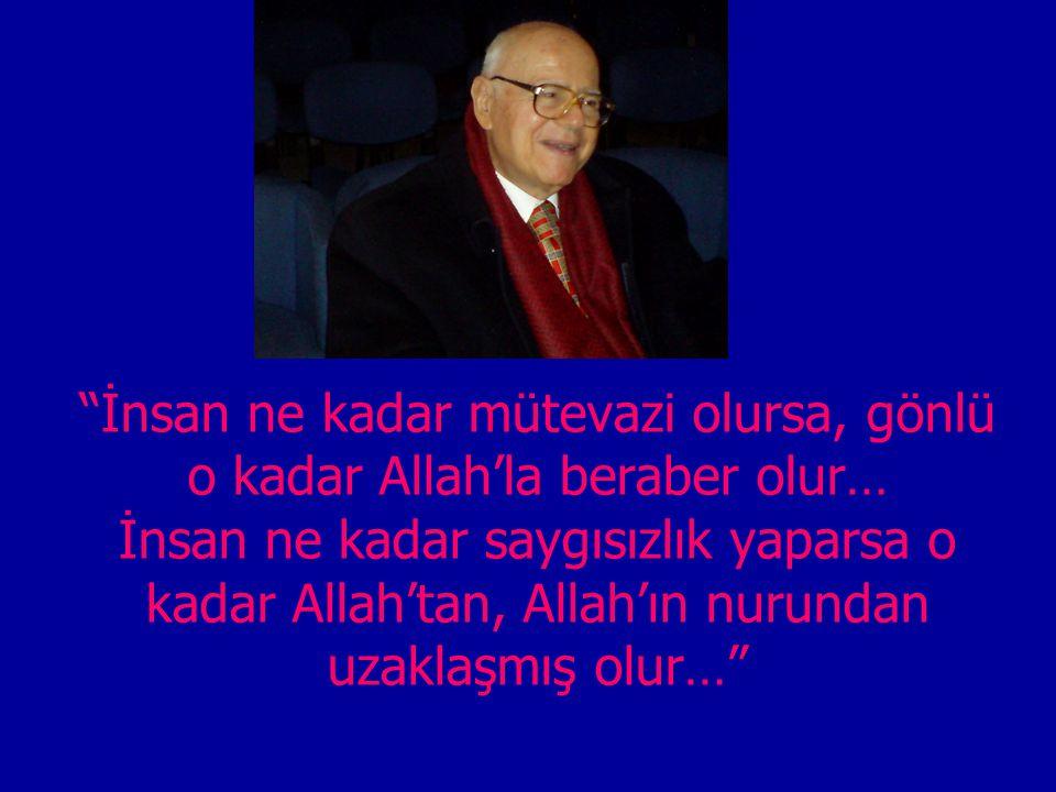 """""""İnsan ne kadar mütevazi olursa, gönlü o kadar Allah'la beraber olur… İnsan ne kadar saygısızlık yaparsa o kadar Allah'tan, Allah'ın nurundan uzaklaşm"""