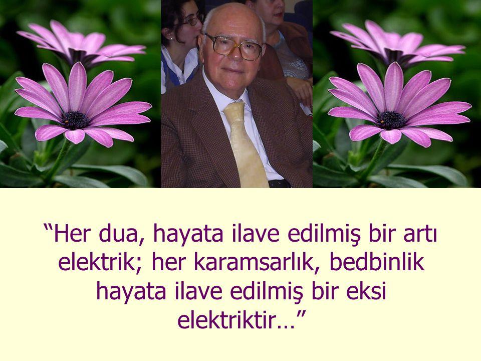 """""""Her dua, hayata ilave edilmiş bir artı elektrik; her karamsarlık, bedbinlik hayata ilave edilmiş bir eksi elektriktir…"""""""