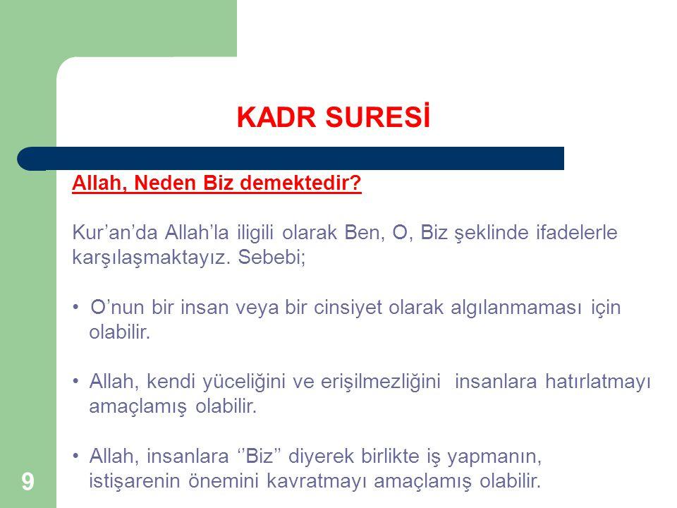 9 KADR SURESİ Allah, Neden Biz demektedir? Kur'an'da Allah'la iligili olarak Ben, O, Biz şeklinde ifadelerle karşılaşmaktayız. Sebebi; O'nun bir insan