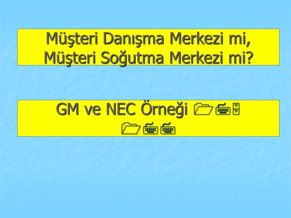 Müşteri Danışma Merkezi mi, Müşteri Soğutma Merkezi mi? GM ve NEC Örneği 175 177