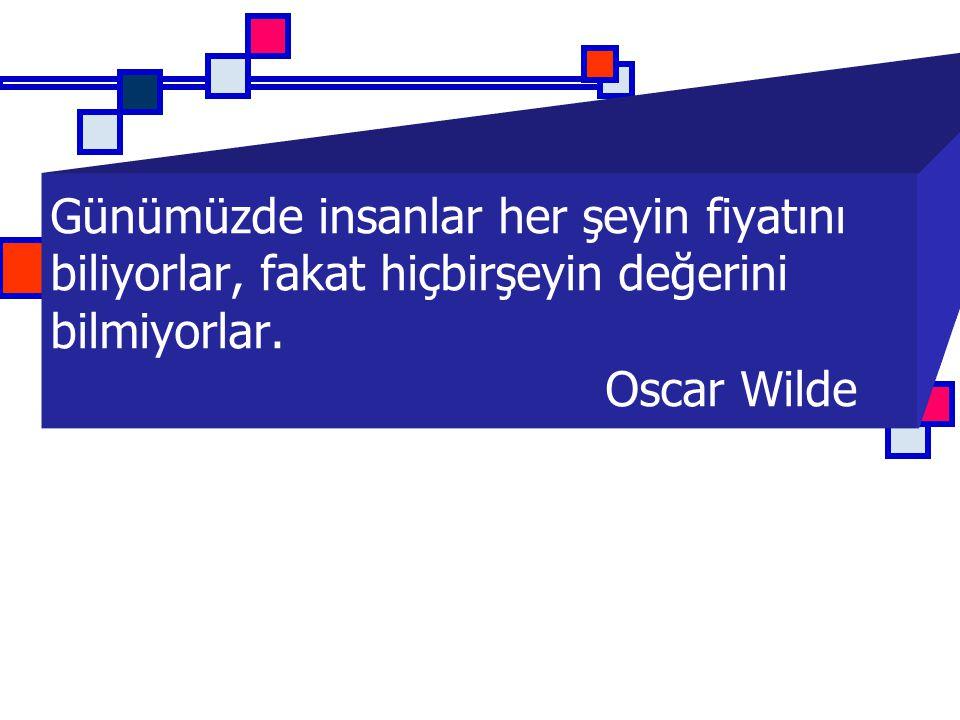 Günümüzde insanlar her şeyin fiyatını biliyorlar, fakat hiçbirşeyin değerini bilmiyorlar. Oscar Wilde