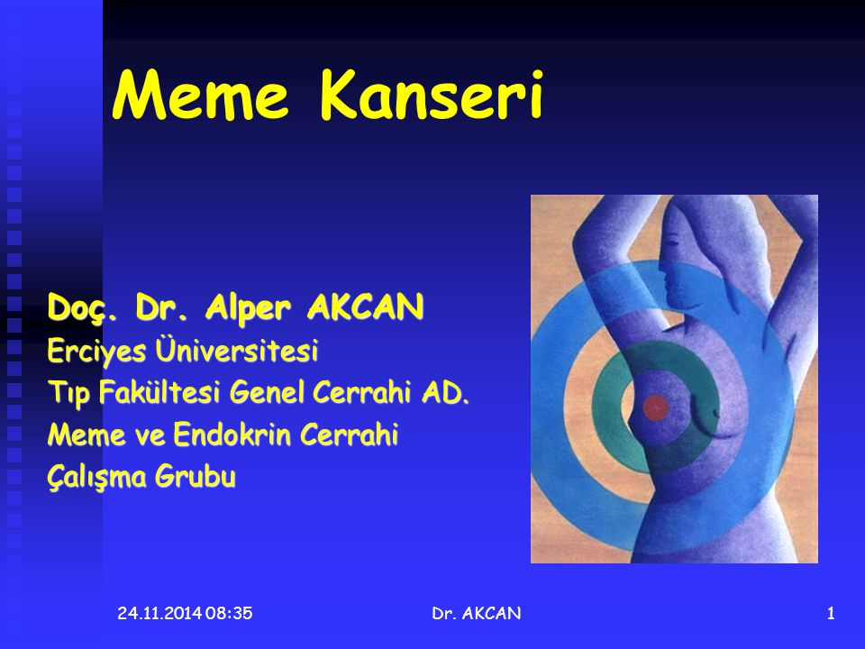 24.11.2014 08:36Dr. AKCAN1 Meme Kanseri Doç. Dr. Alper AKCAN Erciyes Üniversitesi Tıp Fakültesi Genel Cerrahi AD. Meme ve Endokrin Cerrahi Çalışma Gru