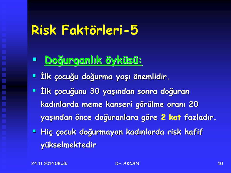 24.11.2014 08:36Dr. AKCAN10 Risk Faktörleri-5  Doğurganlık öyküsü:  İlk çocuğu doğurma yaşı önemlidir.  İlk çocuğunu 30 yaşından sonra doğuran kadı