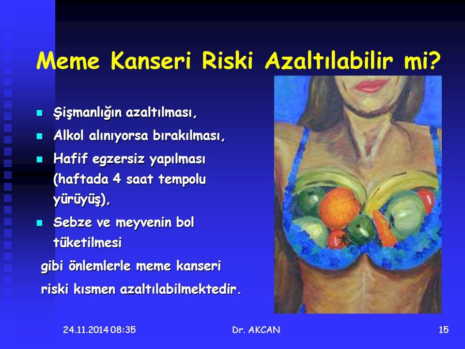 24.11.2014 08:36Dr. AKCAN15 Meme Kanseri Riski Azaltılabilir mi? Şişmanlığın azaltılması, Şişmanlığın azaltılması, Alkol alınıyorsa bırakılması, Alkol