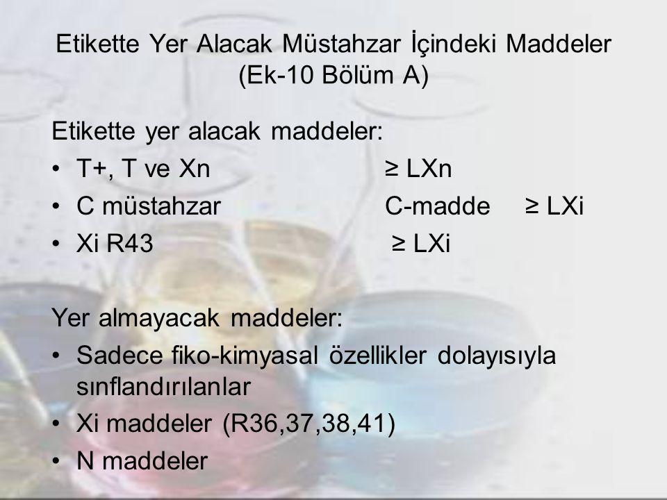 Etikette Yer Alacak Müstahzar İçindeki Maddeler (Ek-10 Bölüm A) Etikette yer alacak maddeler: T+, T ve Xn≥ LXn C müstahzarC-madde ≥ LXi Xi R43 ≥ LXi Yer almayacak maddeler: Sadece fiko-kimyasal özellikler dolayısıyla sınflandırılanlar Xi maddeler (R36,37,38,41) N maddeler