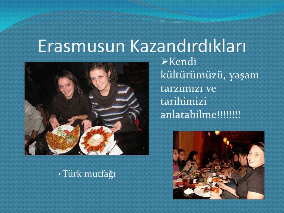 Erasmusun Kazandırdıkları  Kendi kültürümüzü, yaşam tarzımızı ve tarihimizi anlatabilme!!!!!!!! Türk mutfağı