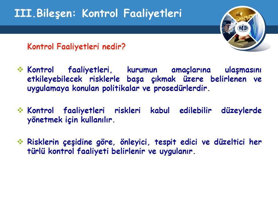 III.Bileşen: Kontrol Faaliyetleri Kontrol Faaliyetleri nedir?  Kontrol faaliyetleri, kurumun amaçlarına ulaşmasını etkileyebilecek risklerle başa çık