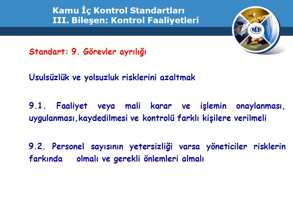 Kamu İç Kontrol Standartları III. Bileşen: Kontrol Faaliyetleri Standart: 9. Görevler ayrılığı Usulsüzlük ve yolsuzluk risklerini azaltmak 9.1. Faaliy