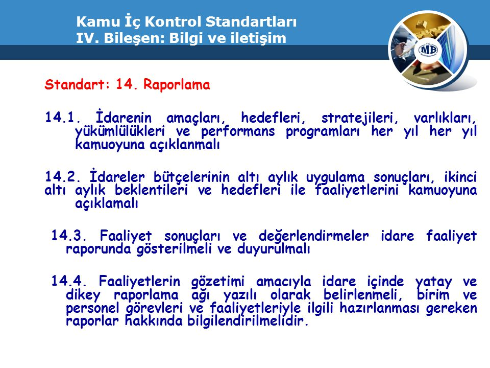 Kamu İç Kontrol Standartları IV. Bileşen: Bilgi ve iletişim Standart: 14. Raporlama 14.1. İdarenin amaçları, hedefleri, stratejileri, varlıkları, yükü