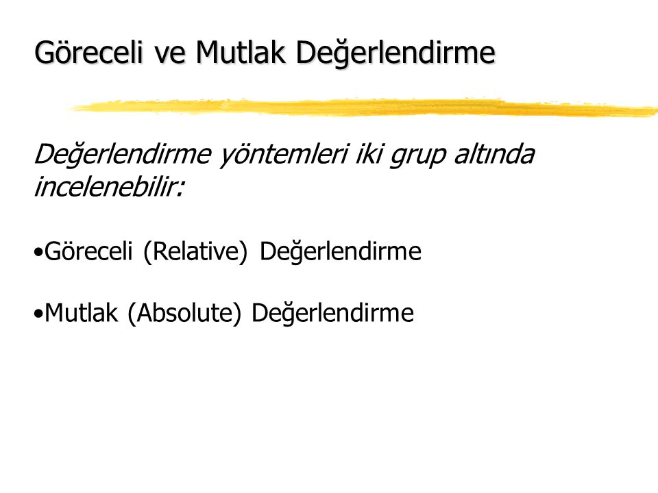 Değerlendirme yöntemleri iki grup altında incelenebilir: Göreceli (Relative) Değerlendirme Mutlak (Absolute) Değerlendirme Göreceli ve Mutlak Değerlendirme