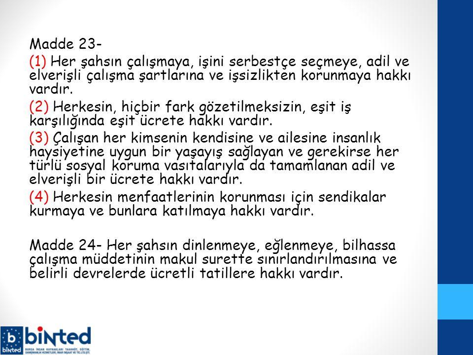 Madde 23- (1) Her şahsın çalışmaya, işini serbestçe seçmeye, adil ve elverişli çalışma şartlarına ve işsizlikten korunmaya hakkı vardır. (2) Herkesin,