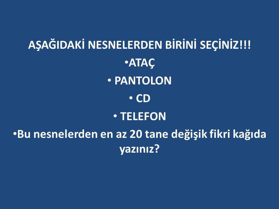 AŞAĞIDAKİ NESNELERDEN BİRİNİ SEÇİNİZ!!! ATAÇ PANTOLON CD TELEFON Bu nesnelerden en az 20 tane değişik fikri kağıda yazınız?