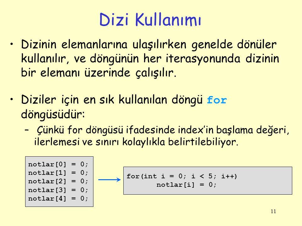 11 Dizi Kullanımı Dizinin elemanlarına ulaşılırken genelde dönüler kullanılır, ve döngünün her iterasyonunda dizinin bir elemanı üzerinde çalışılır. D