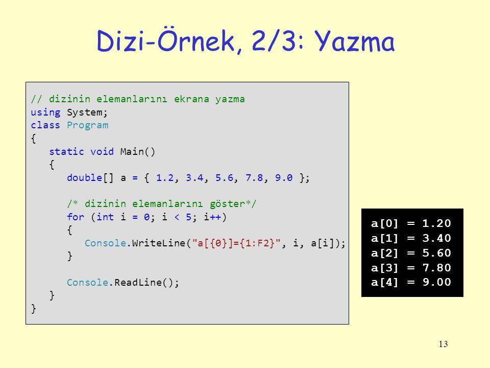 13 Dizi-Örnek, 2/3: Yazma // dizinin elemanlarını ekrana yazma using System; class Program { static void Main() { double[] a = { 1.2, 3.4, 5.6, 7.8, 9