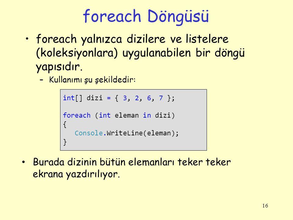foreach Döngüsü foreach yalnızca dizilere ve listelere (koleksiyonlara) uygulanabilen bir döngü yapısıdır. –Kullanımı şu şekildedir: 16 int[] dizi = {