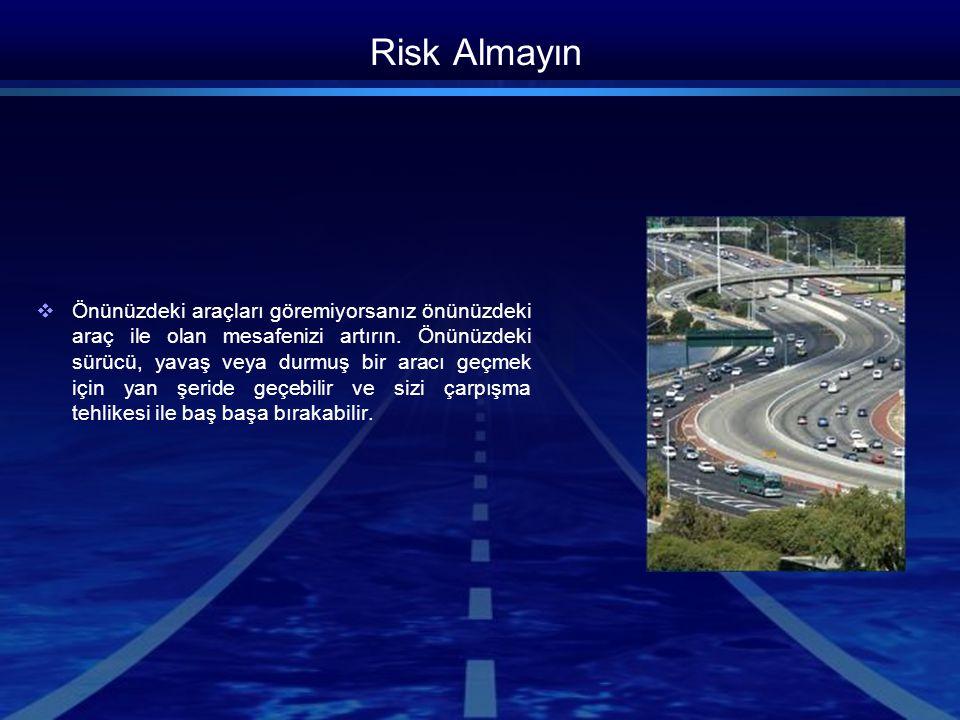 Risk Almayın  Önünüzdeki araçları göremiyorsanız önünüzdeki araç ile olan mesafenizi artırın. Önünüzdeki sürücü, yavaş veya durmuş bir aracı geçmek i