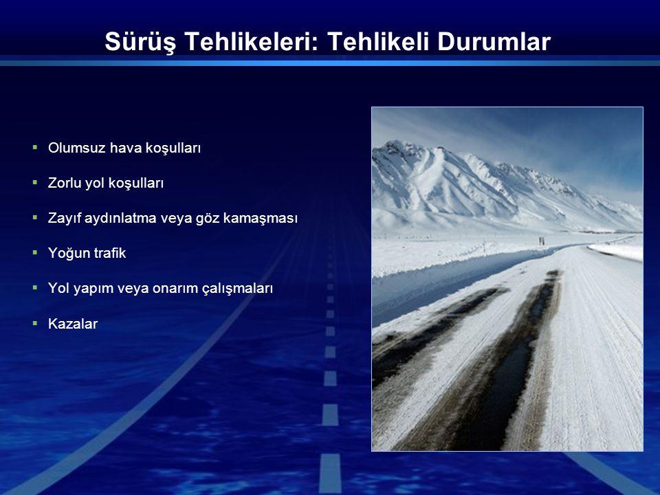 Sürüş Tehlikeleri: Tehlikeli Durumlar  Olumsuz hava koşulları  Zorlu yol koşulları  Zayıf aydınlatma veya göz kamaşması  Yoğun trafik  Yol yapım