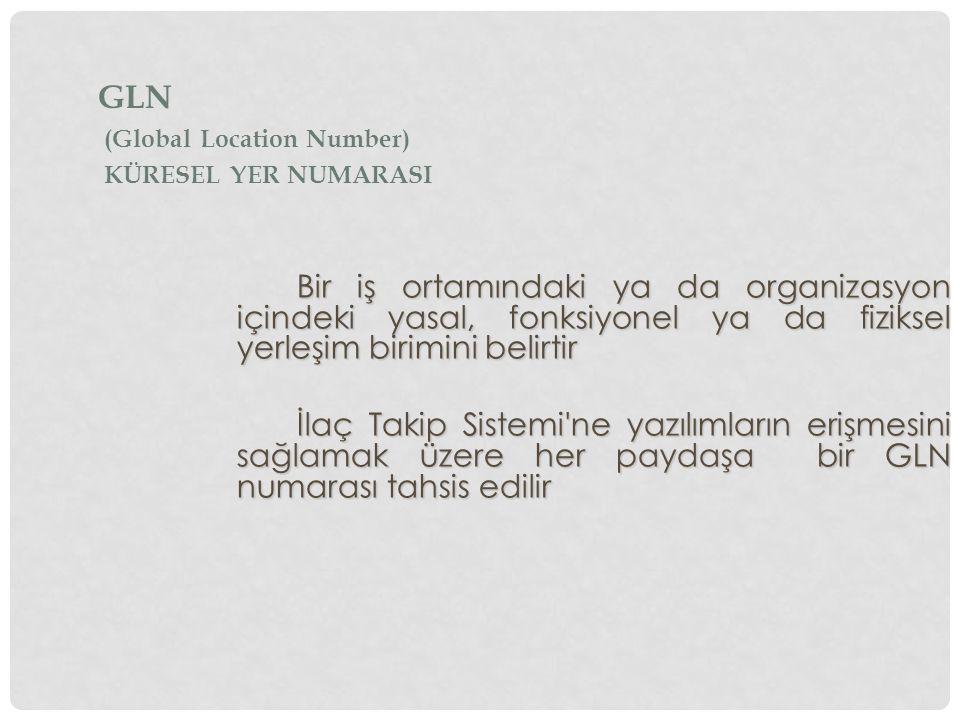 Bir iş ortamındaki ya da organizasyon içindeki yasal, fonksiyonel ya da fiziksel yerleşim birimini belirtir İlaç Takip Sistemi ne yazılımların erişmesini sağlamak üzere her paydaşa bir GLN numarası tahsis edilir GLN (Global Location Number) KÜRESEL YER NUMARASI