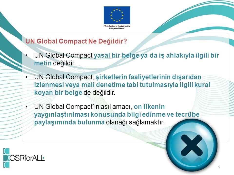 UN Global Compact Ne Değildir? UN Global Compact yasal bir belge ya da iş ahlakıyla ilgili bir metin değildir. UN Global Compact, şirketlerin faaliyet