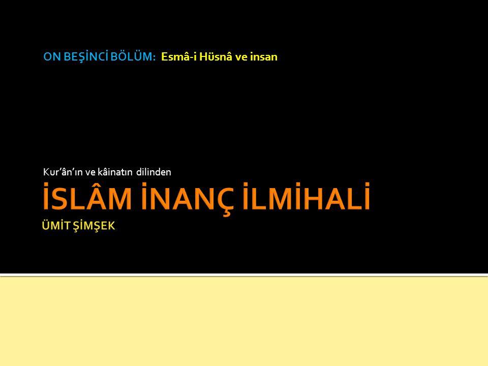 ON BEŞİNCİ BÖLÜM: Esmâ-i Hüsnâ ve insan Kur'ân'ın ve kâinatın dilinden