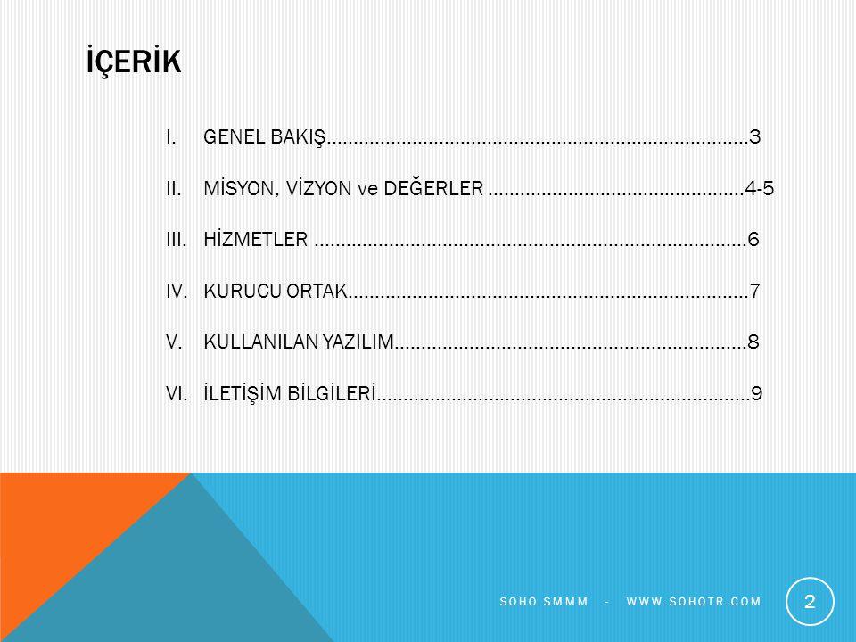 GENEL BAKIŞ SoHo Serbest Muhasebeci Mali Müşavirlik Limited Şirketi (SoHo) İstanbul da yüksek kalitede ve özenli muhasebe, defter tutma, finansal raporlama, bordrolama hizmetleri sunmaktadır SoHo, şirket kuruluşundan, Kurumlar Vergisi, Gelir Vergisi, Vergi Usul Kanunu, KDV ve diğer vergi kanunları ile İş Kanunu ve SGK konularına kadar geniş bir yelpazede hizmet vermektedir SoHo, Ocak 2014 te 3568 sayılı Serbest Muhasebecilik, Serbest Muhasebeci Mali Müşavirlik ve Yeminli Mali Müşavirlik Kanunu ve 6102 sayılı Türk Ticaret Kanunu (Yeni TTK) hükümleri çerçevesinde 10 yıllık profesyonel iş hayatı tecrübesi bulunan SMMM Sadi Tekince tarafından kurulmuştur 3 SOHO SMMM - WWW.SOHOTR.COM