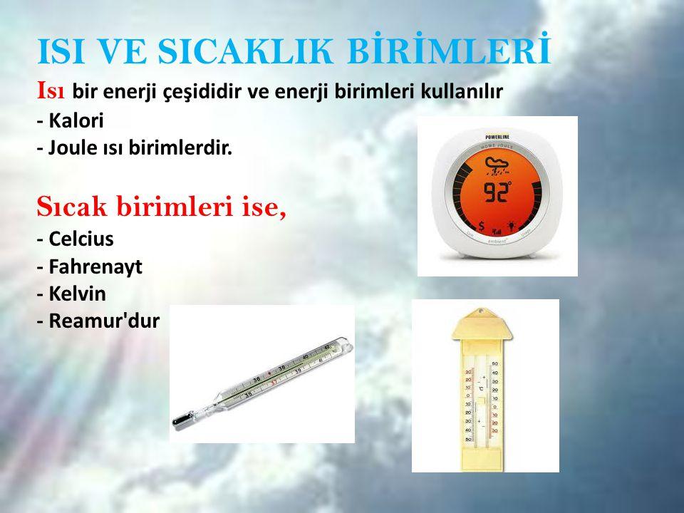 ISI VE SICAKLIK B İ R İ MLER İ Isı bir enerji çeşididir ve enerji birimleri kullanılır - Kalori - Joule ısı birimlerdir. Sıcak birimleri ise, - Celciu