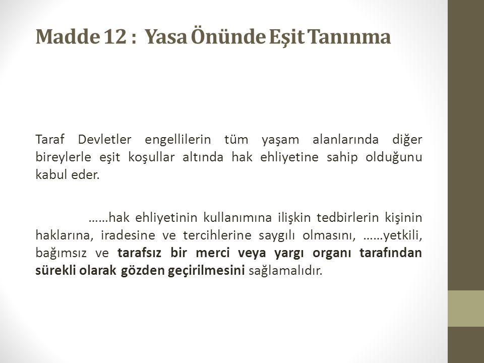 Madde 12 : Yasa Önünde Eşit Tanınma Taraf Devletler engellilerin tüm yaşam alanlarında diğer bireylerle eşit koşullar altında hak ehliyetine sahip olduğunu kabul eder.
