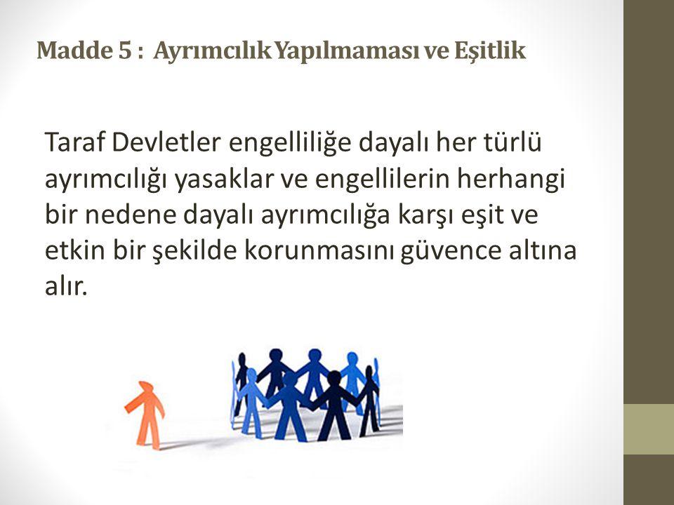 Madde 5 : Ayrımcılık Yapılmaması ve Eşitlik Taraf Devletler engelliliğe dayalı her türlü ayrımcılığı yasaklar ve engellilerin herhangi bir nedene dayalı ayrımcılığa karşı eşit ve etkin bir şekilde korunmasını güvence altına alır.