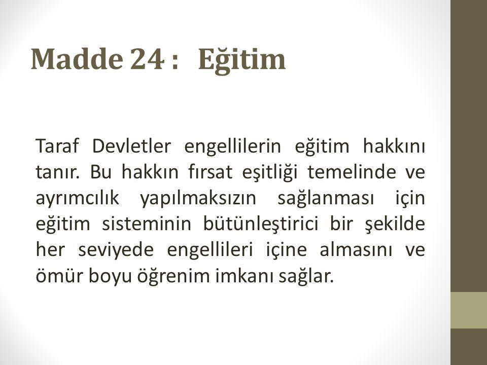 Madde 24 : Eğitim Taraf Devletler engellilerin eğitim hakkını tanır.