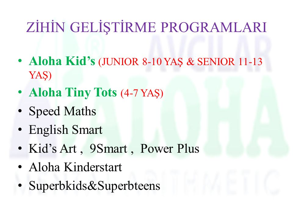 ZİHİN GELİŞTİRME PROGRAMLARI Aloha Kid's (JUNIOR 8-10 YAŞ & SENIOR 11-13 YAŞ) Aloha Tiny Tots (4-7 YAŞ) Speed Maths English Smart Kid's Art, 9Smart, P