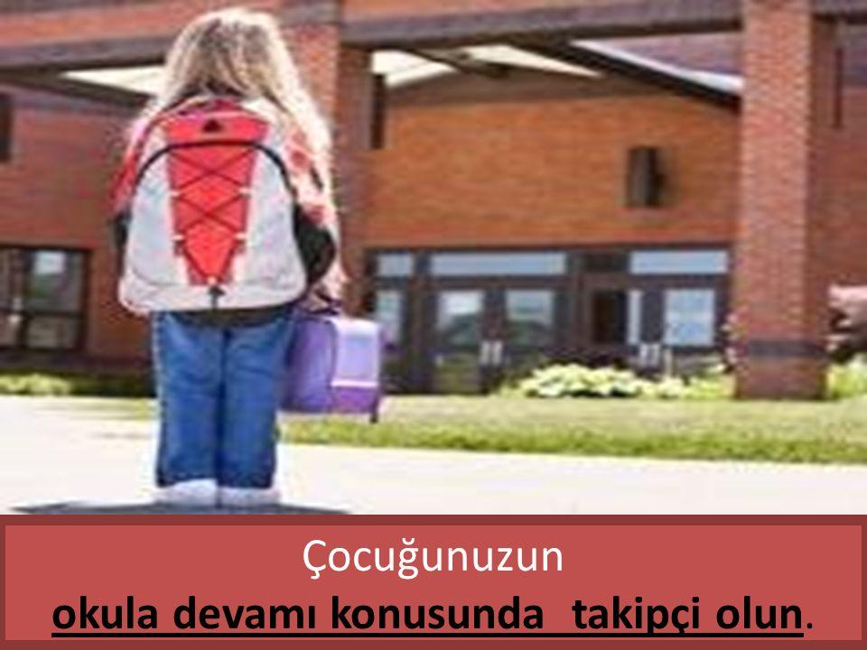 Çocuğunuzun okula devamı konusunda takipçi olun.