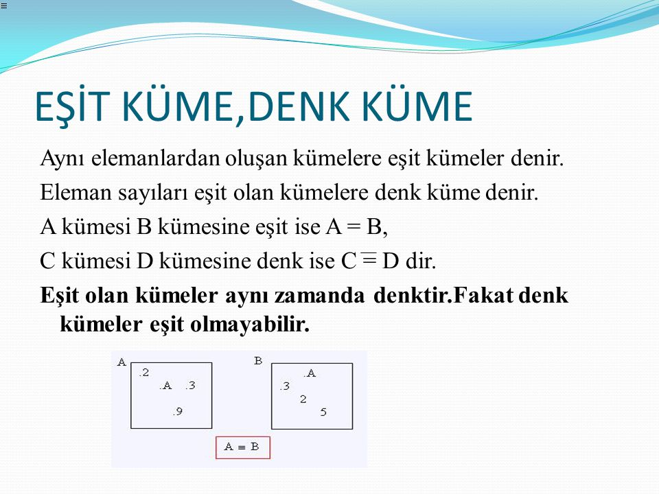 EŞİT KÜME,DENK KÜME Aynı elemanlardan oluşan kümelere eşit kümeler denir. Eleman sayıları eşit olan kümelere denk küme denir. A kümesi B kümesine eşit