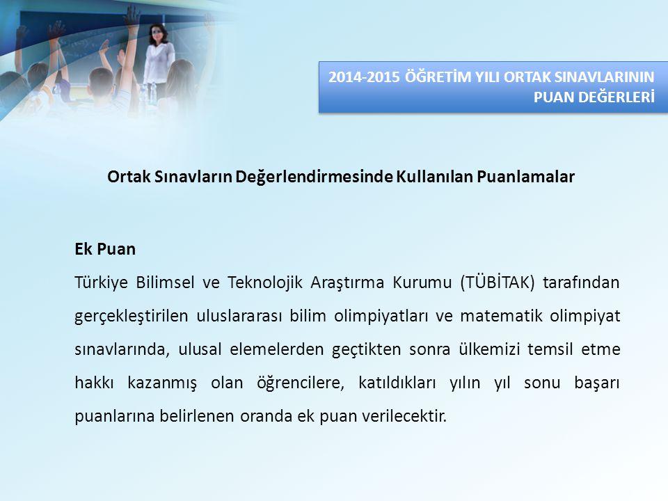 2014-2015 ÖĞRETİM YILI ORTAK SINAVLARININ PUAN DEĞERLERİ Ortak Sınavların Değerlendirmesinde Kullanılan Puanlamalar Ek Puan Türkiye Bilimsel ve Teknol