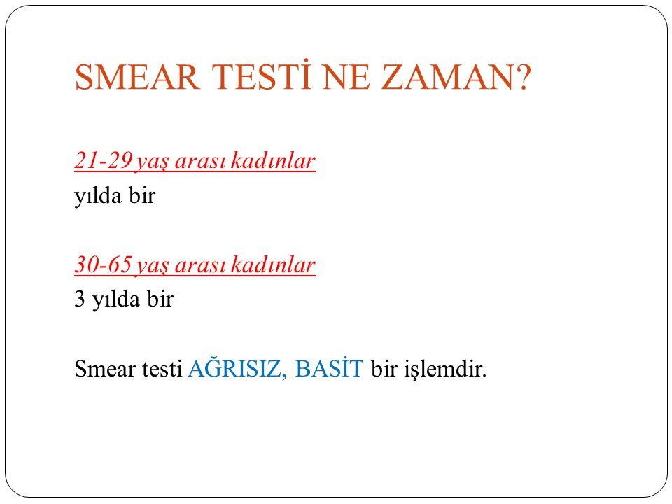 SMEAR TESTİ NE ZAMAN? 21-29 yaş arası kadınlar yılda bir 30-65 yaş arası kadınlar 3 yılda bir Smear testi AĞRISIZ, BASİT bir işlemdir.