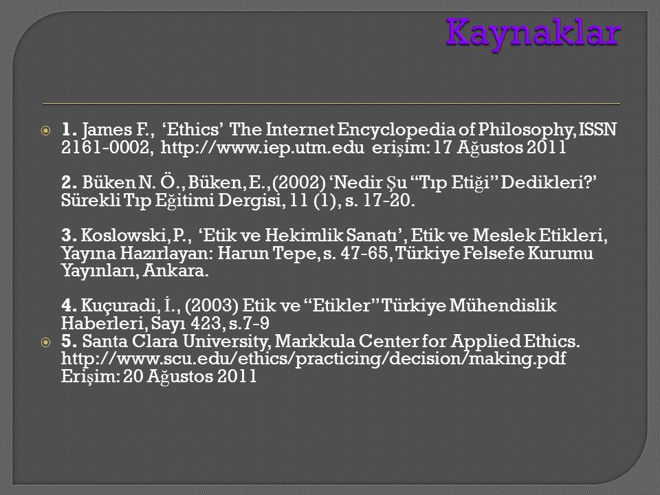  1. James F., 'Ethics' The Internet Encyclopedia of Philosophy, ISSN 2161-0002, http://www.iep.utm.edu eri ş im: 17 A ğ ustos 2011 2. Büken N. Ö., Bü