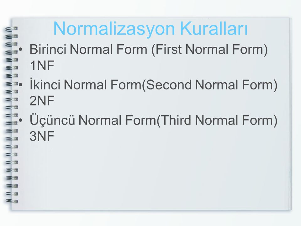 Normalizasyon Kuralları Birinci Normal Form (First Normal Form) 1NF İkinci Normal Form(Second Normal Form) 2NF Üçüncü Normal Form(Third Normal Form) 3NF